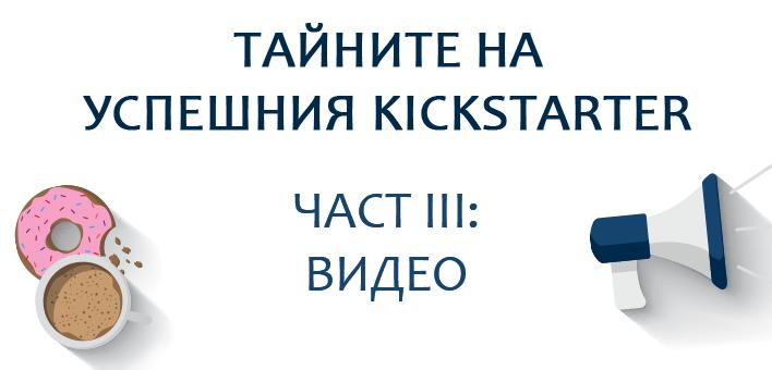 Тайните на успешния Kickstarter, част III: Видео