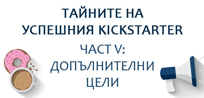 Тайните на успешния Kickstarter, част V: Допълнителни цели